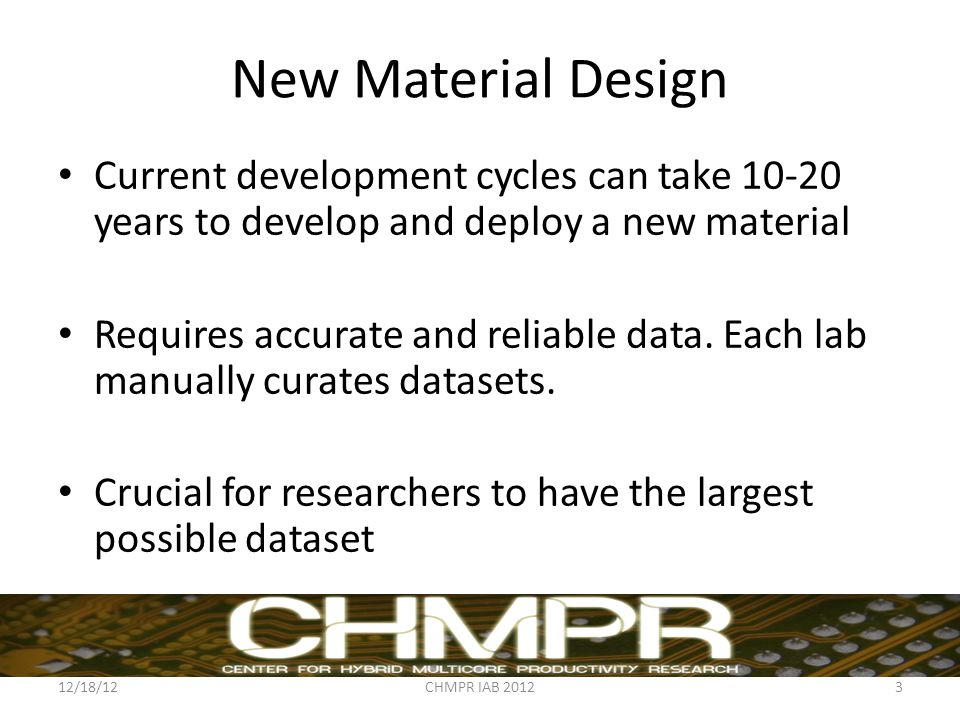 New Material Design Current development cycles can take 10-20 years to develop and deploy a new material Requires accurate and reliable data. Each lab