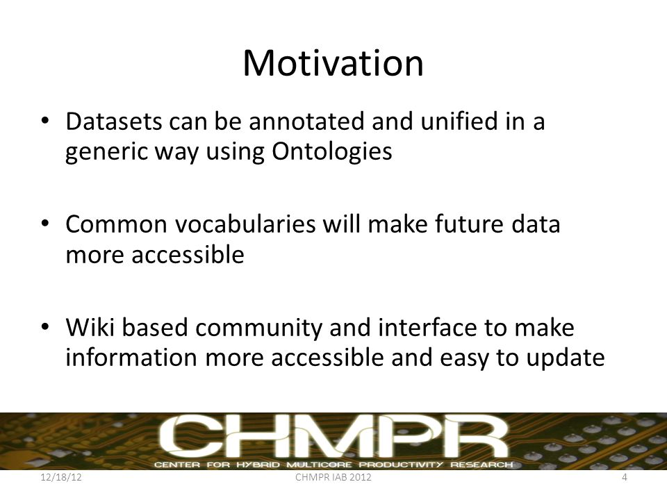 Motivation Datasets can be annotated and unified in a generic way using Ontologies Common vocabularies will make future data more accessible Wiki based community and interface to make information more accessible and easy to update 12/18/12CHMPR IAB 20124