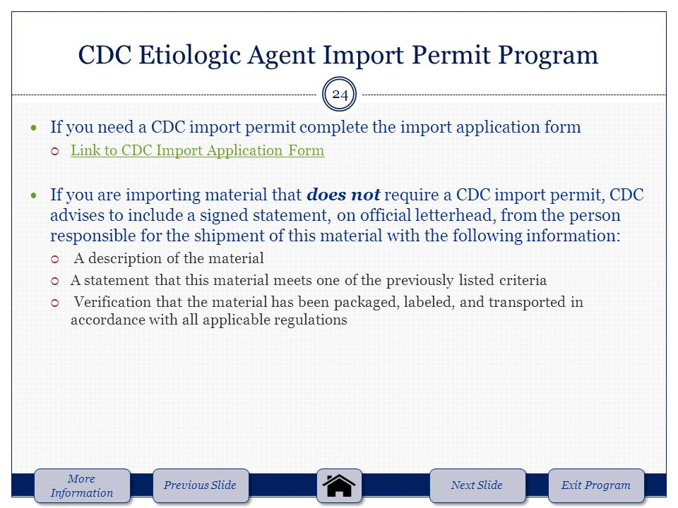 If you need a CDC import permit complete the import application form  Link to CDC Import Application Form Link to CDC Import Application Form If you are importing material that does not require a CDC import permit, CDC advises to include a signed statement, on official letterhead, from the person responsible for the shipment of this material with the following information:  A description of the material  A statement that this material meets one of the previously listed criteria  Verification that the material has been packaged, labeled, and transported in accordance with all applicable regulations CDC Etiologic Agent Import Permit Program Next Slide Previous Slide More Information More Information Exit Program 24