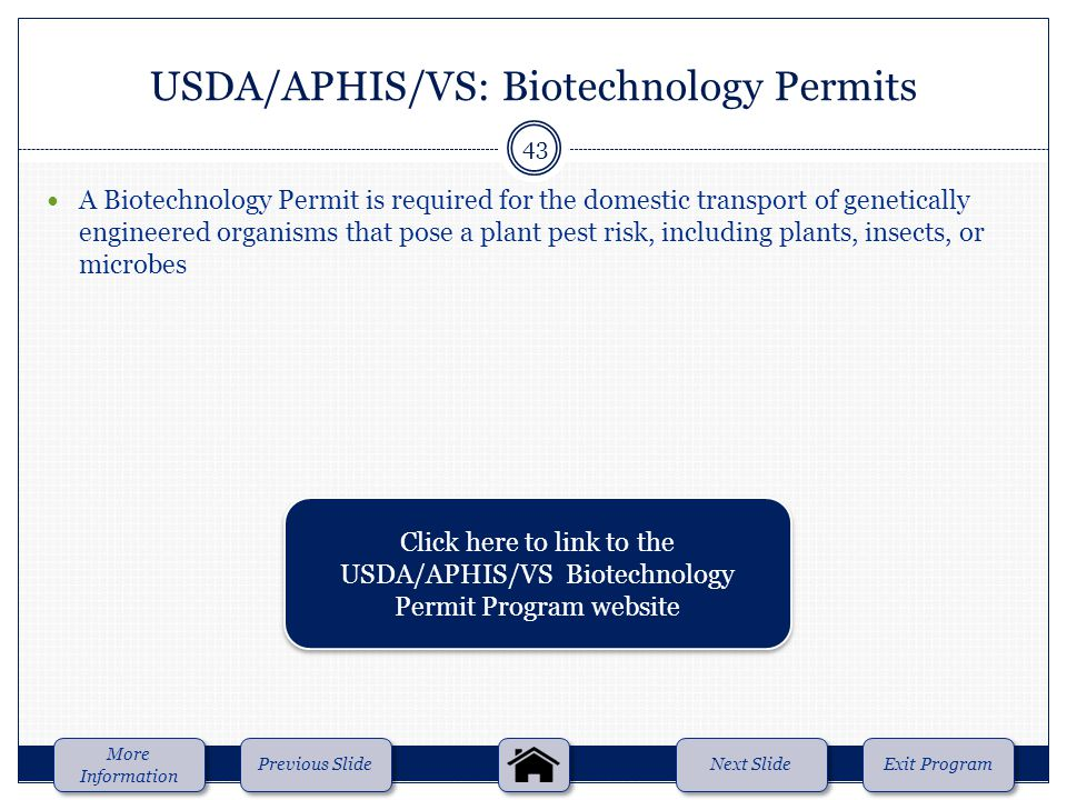 A Biotechnology Permit is required for the domestic transport of genetically engineered organisms that pose a plant pest risk, including plants, insects, or microbes USDA/APHIS/VS: Biotechnology Permits Next Slide Previous Slide More Information More Information Exit Program 43 Click here to link to the USDA/APHIS/VS Biotechnology Permit Program website Click here to link to the USDA/APHIS/VS Biotechnology Permit Program website