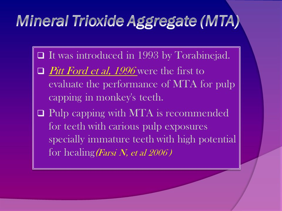  It was introduced in 1993 by Torabinejad.  Pitt Ford et al, 1996 were the first to evaluate the performance of MTA for pulp capping in monkey's tee