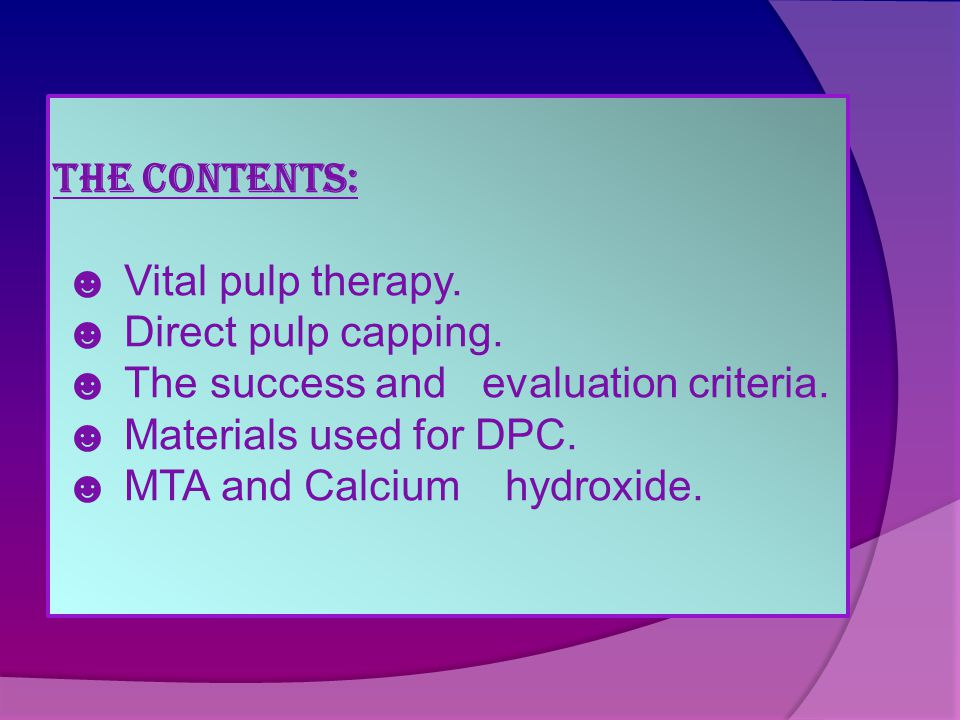 The Contents: ☻ Vital pulp therapy. ☻ Direct pulp capping. ☻ The success and evaluation criteria. ☻ Materials used for DPC. ☻ MTA and Calcium hydroxid