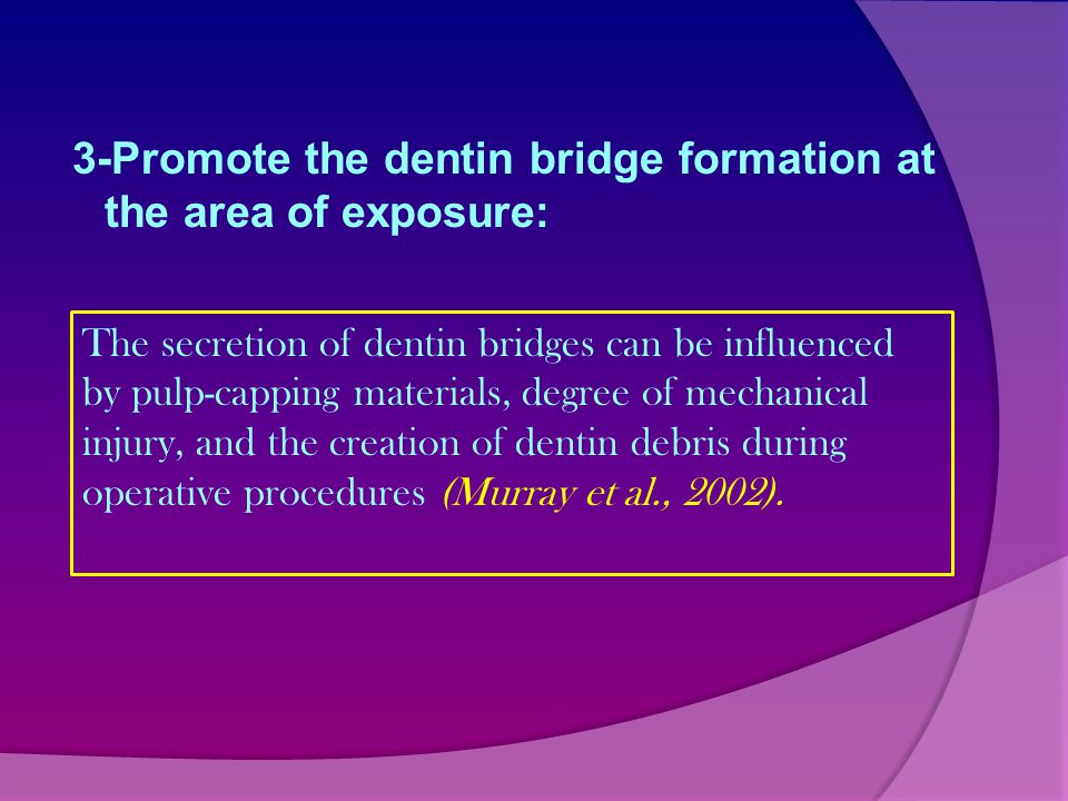 3-Promote the dentin bridge formation at the area of exposure: The secretion of dentin bridges can be influenced by pulp-capping materials, degree of