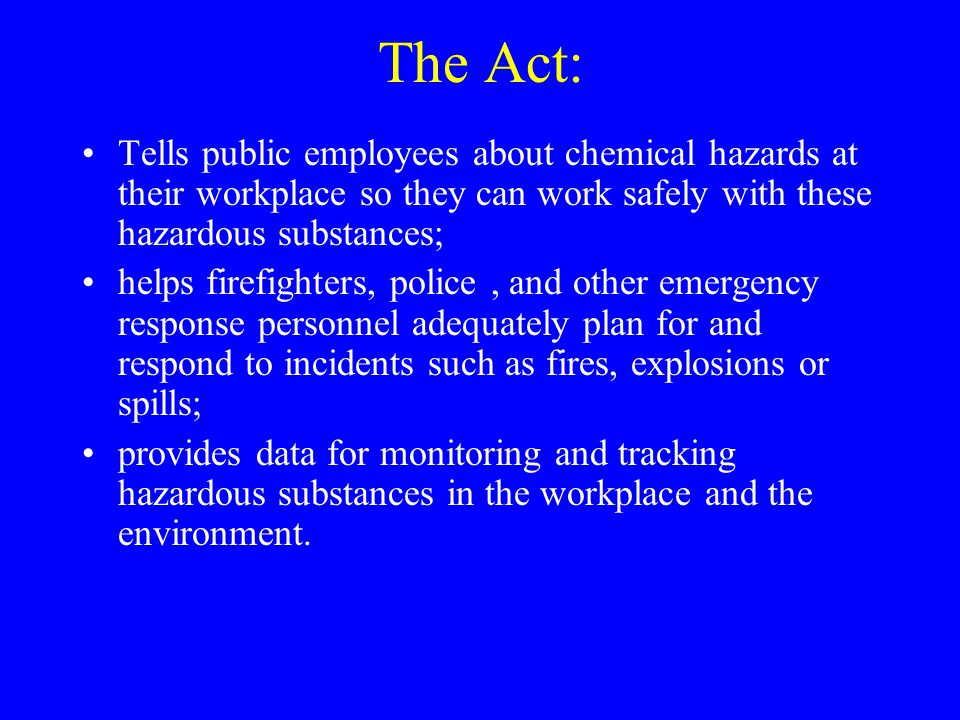 The Act: Tells public employees about chemical hazards at their workplace so they can work safely with these hazardous substances; helps firefighters, police, and other emergency response personnel adequately plan for and respond to incidents such as fires, explosions or spills; provides data for monitoring and tracking hazardous substances in the workplace and the environment.