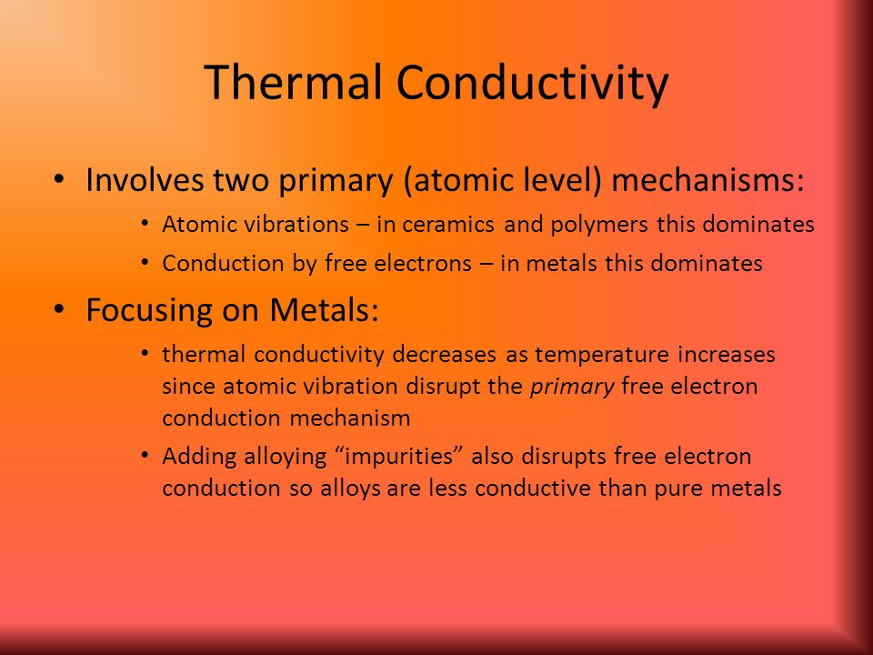 Thermal Conductivity Involves two primary (atomic level) mechanisms: Atomic vibrations – in ceramics and polymers this dominates Conduction by free el