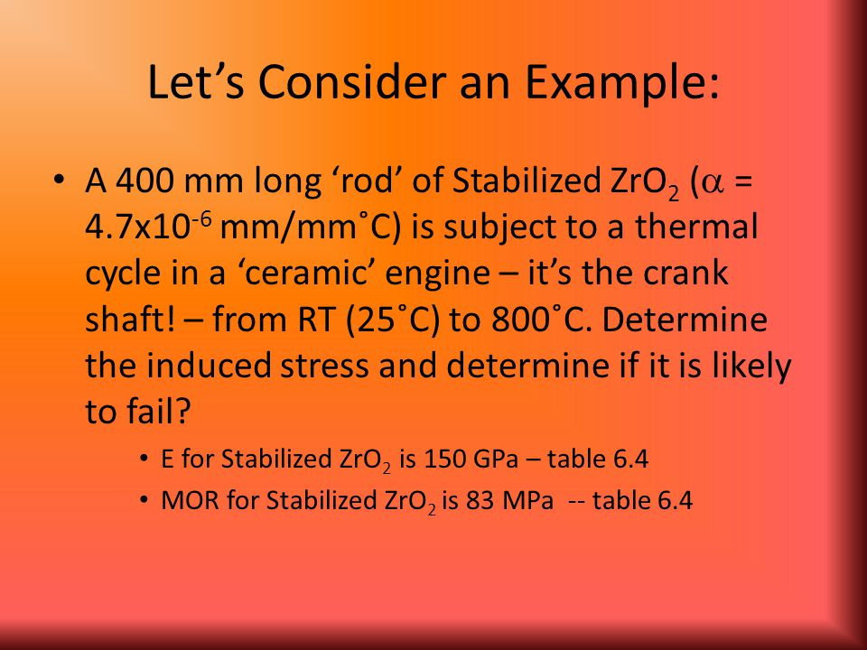 Let's Consider an Example: A 400 mm long 'rod' of Stabilized ZrO 2 (  = 4.7x10 -6 mm/mm˚C) is subject to a thermal cycle in a 'ceramic' engine – it's