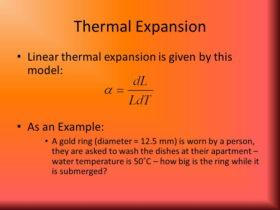 Thermal Expansion Linear thermal expansion is given by this model: As an Example: A gold ring (diameter = 12.5 mm) is worn by a person, they are asked