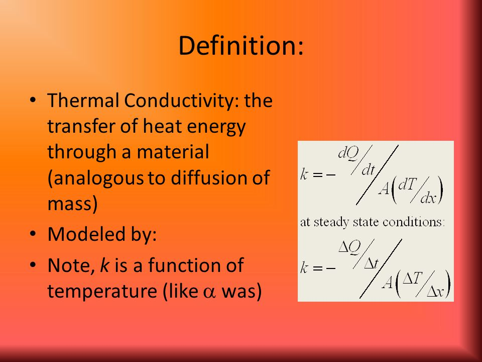 Definition: Thermal Conductivity: the transfer of heat energy through a material (analogous to diffusion of mass) Modeled by: Note, k is a function of