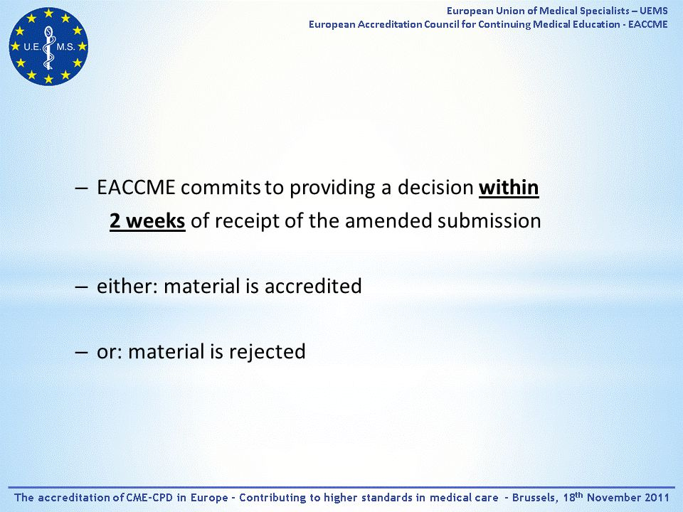 – EACCME commits to providing a decision within 2 weeks of receipt of the amended submission – either: material is accredited – or: material is rejected