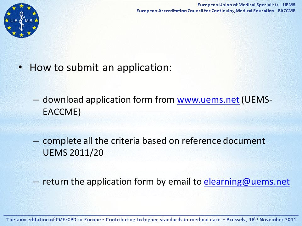 How to submit an application: – download application form from   (UEMS- EACCME)  – complete all the criteria based on reference document UEMS 2011/20 – return the application form by  to