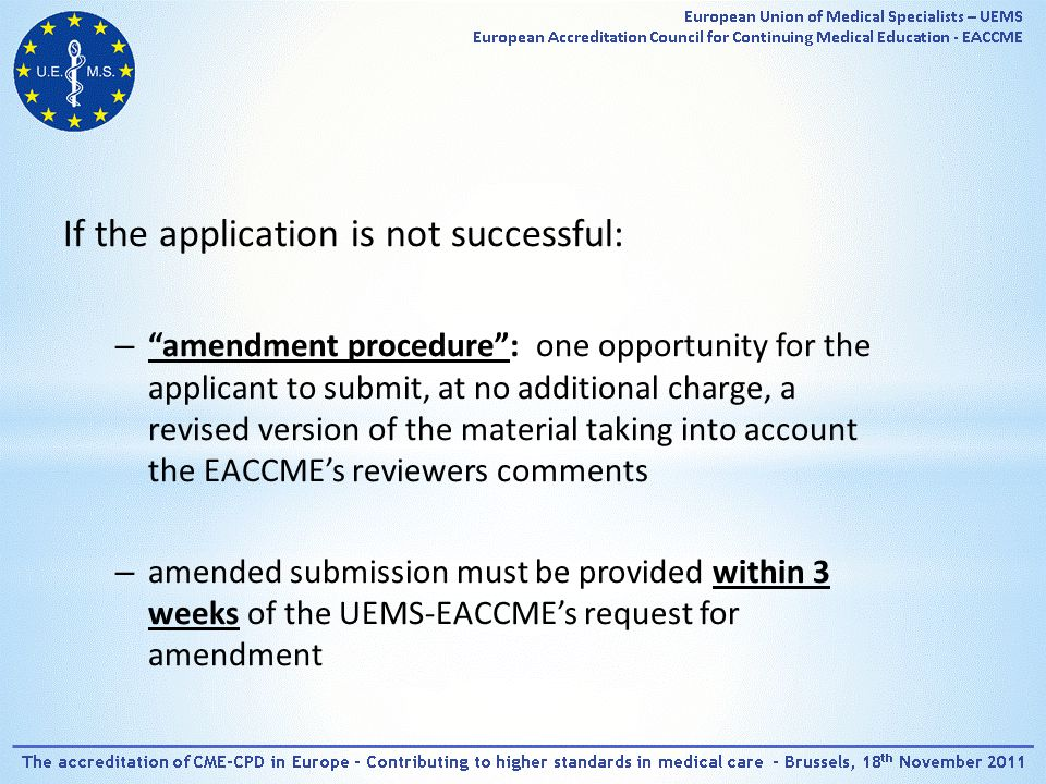 If the application is not successful: – amendment procedure : one opportunity for the applicant to submit, at no additional charge, a revised version of the material taking into account the EACCME's reviewers comments – amended submission must be provided within 3 weeks of the UEMS-EACCME's request for amendment