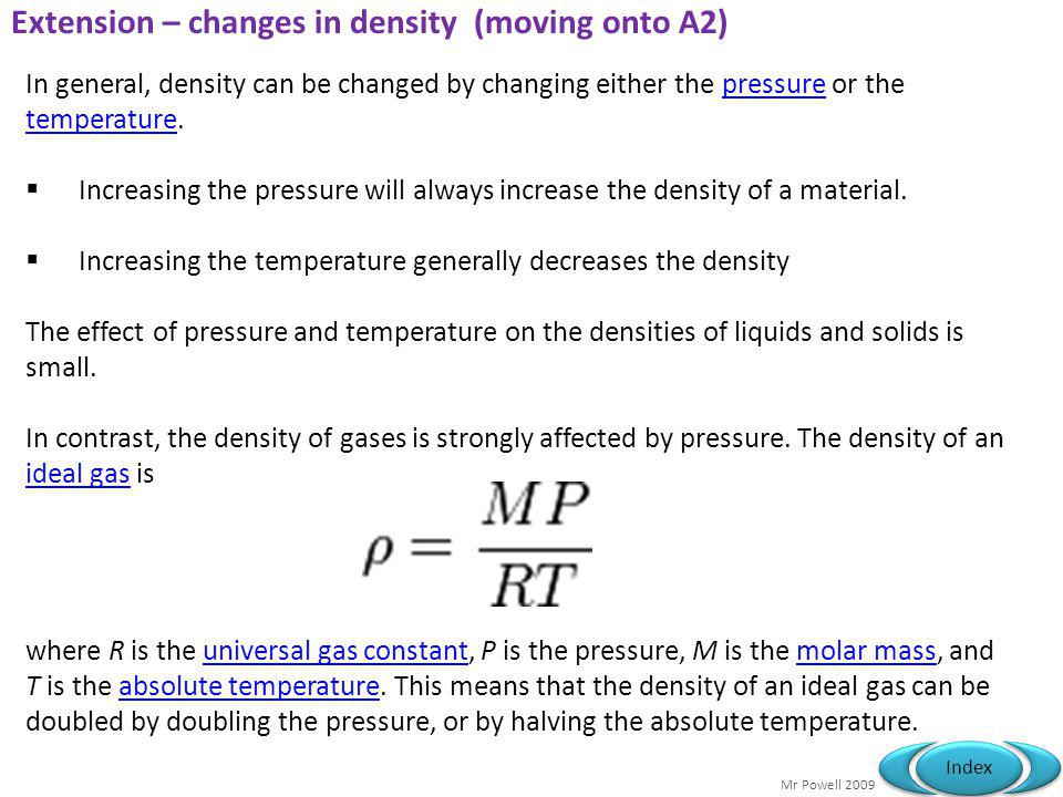 Mr Powell 2009 Index Extension – changes in density (moving onto A2) In general, density can be changed by changing either the pressure or the temperature.pressure temperature  Increasing the pressure will always increase the density of a material.