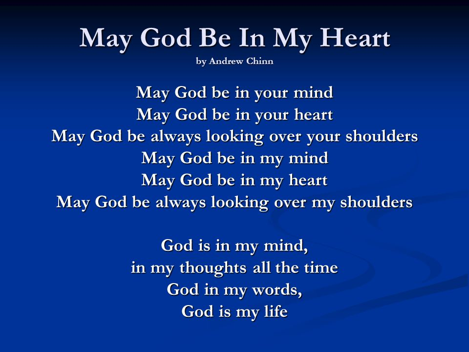 May God be in your mind May God be in your heart May God be always looking over your shoulders May God be in my mind May God be in my heart May God be always looking over my shoulders God is in my heart, in the love that I share God in all I do, God is my prayer