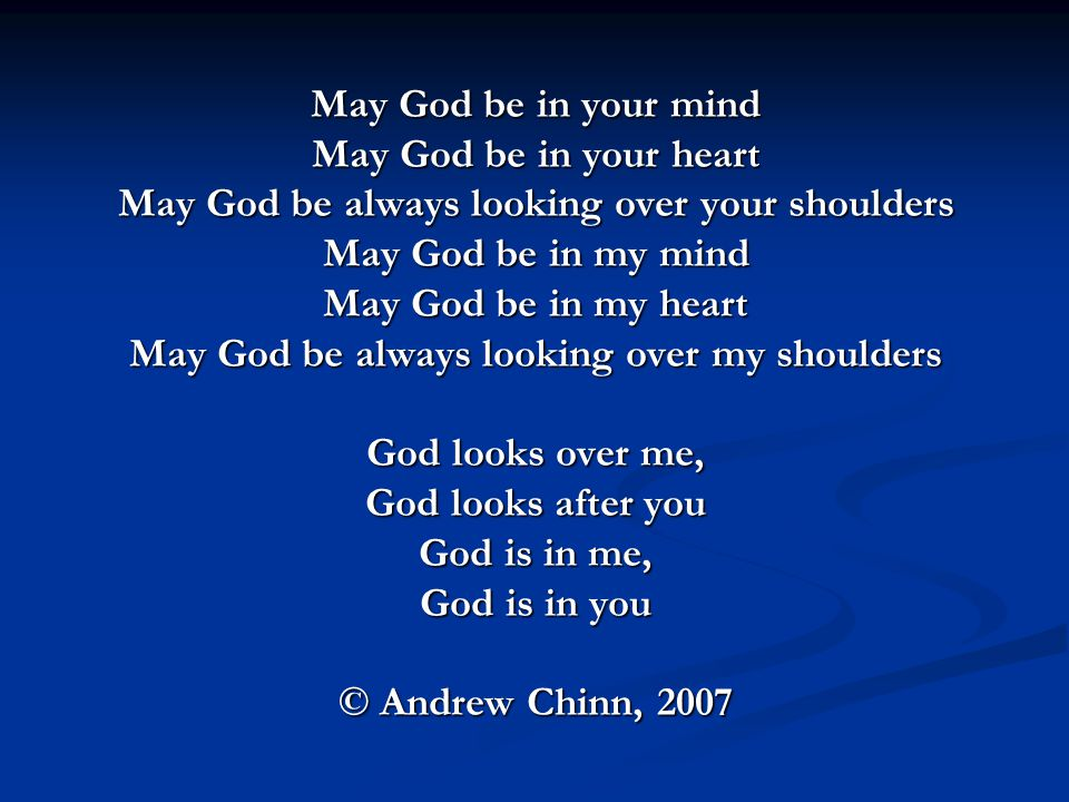 May God be in your mind May God be in your heart May God be always looking over your shoulders May God be in my mind May God be in my heart May God be