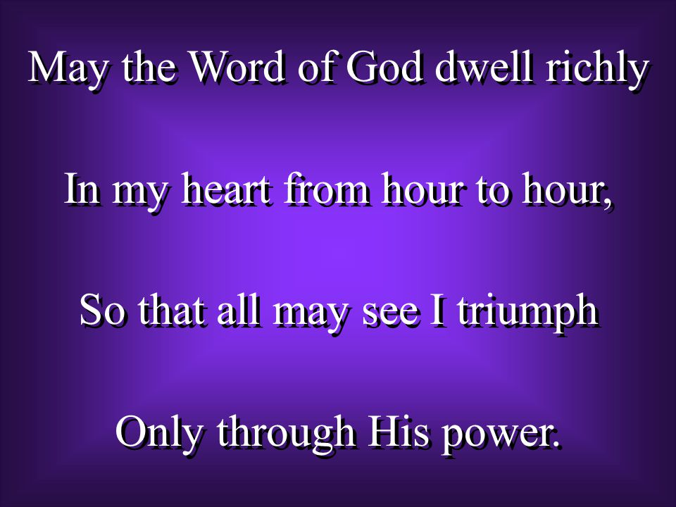 May the Word of God dwell richly In my heart from hour to hour, So that all may see I triumph Only through His power.