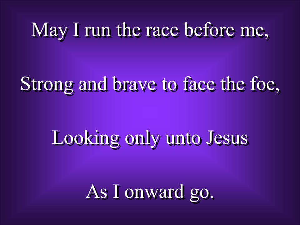 May I run the race before me, Strong and brave to face the foe, Looking only unto Jesus As I onward go.