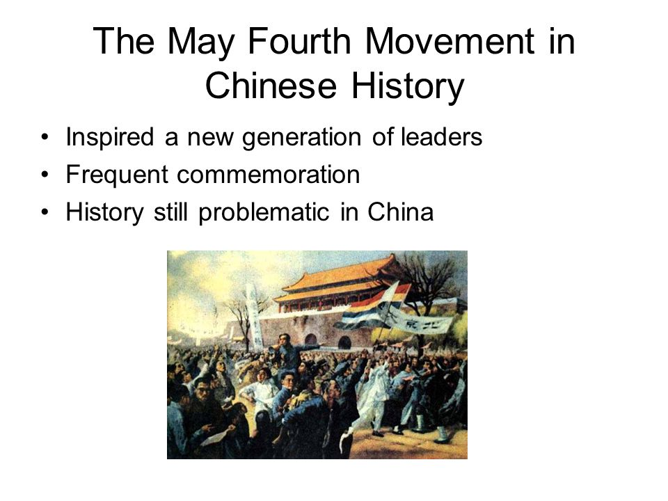 The May Fourth Movement in Chinese History Inspired a new generation of leaders Frequent commemoration History still problematic in China