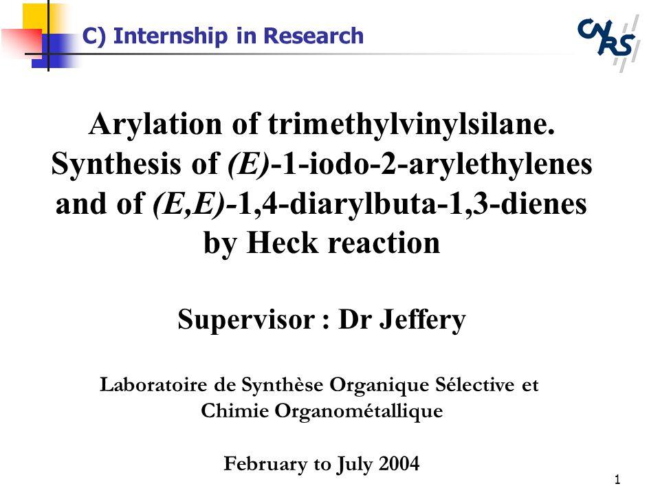 1 C) Internship in Research Arylation of trimethylvinylsilane. Synthesis of (E)-1-iodo-2-arylethylenes and of (E,E)-1,4-diarylbuta-1,3-dienes by Heck