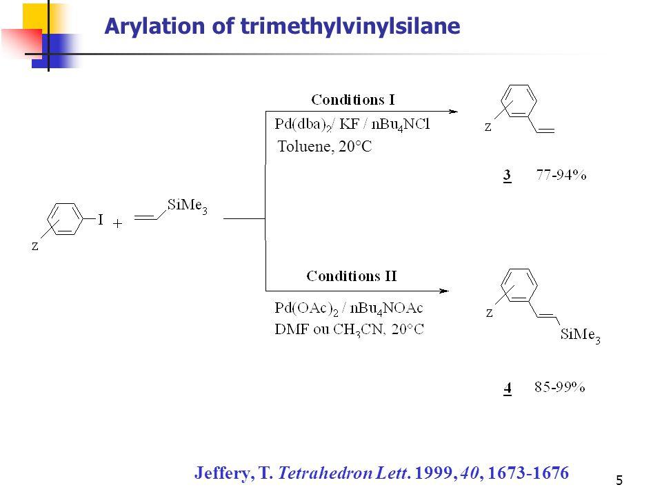 5 Arylation of trimethylvinylsilane Jeffery, T. Tetrahedron Lett. 1999, 40, 1673-1676 Toluene, 20°C
