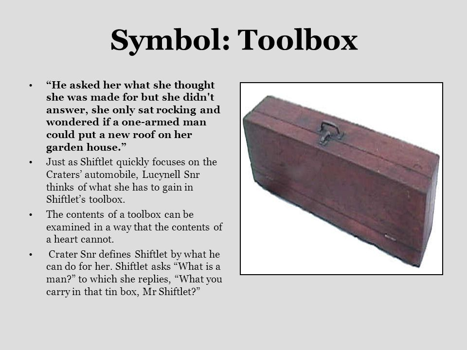 Symbol: Toolbox He asked her what she thought she was made for but she didn t answer, she only sat rocking and wondered if a one ‑ armed man could put a new roof on her garden house. Just as Shiftlet quickly focuses on the Craters' automobile, Lucynell Snr thinks of what she has to gain in Shiftlet's toolbox.