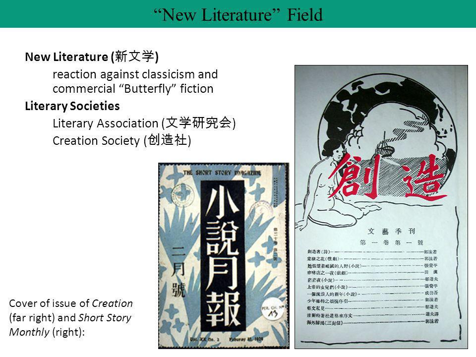 New Literature ( 新文学 ) reaction against classicism and commercial Butterfly fiction Literary Societies Literary Association ( 文学研究会 ) Creation Society ( 创造社 ) New Literature Field Cover of issue of Creation (far right) and Short Story Monthly (right):