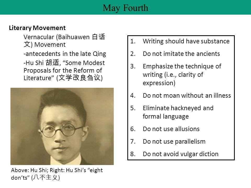 Literary Movement Vernacular (Baihuawen 白话 文 ) Movement -antecedents in the late Qing -Hu Shi 胡适, Some Modest Proposals for the Reform of Literature ( 文学改良刍议 ) May Fourth 1.Writing should have substance 2.Do not imitate the ancients 3.Emphasize the technique of writing (i.e., clarity of expression) 4.Do not moan without an illness 5.Eliminate hackneyed and formal language 6.Do not use allusions 7.Do not use parallelism 8.Do not avoid vulgar diction Above: Hu Shi; Right: Hu Shi's eight don'ts ( 八不主义 )