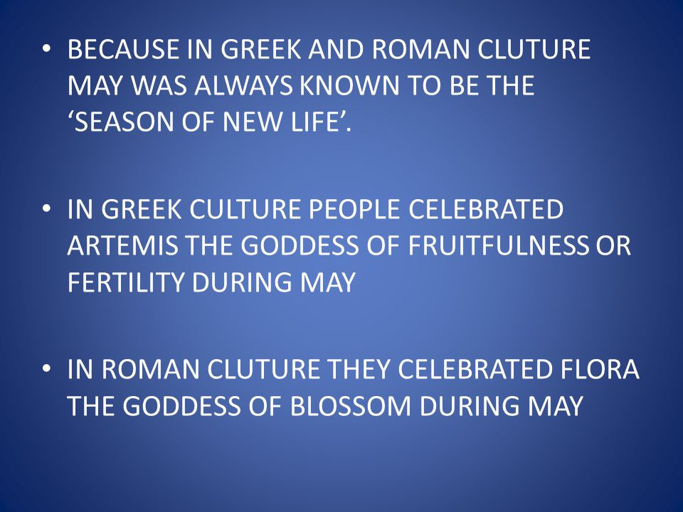 BECAUSE IN GREEK AND ROMAN CLUTURE MAY WAS ALWAYS KNOWN TO BE THE 'SEASON OF NEW LIFE'.