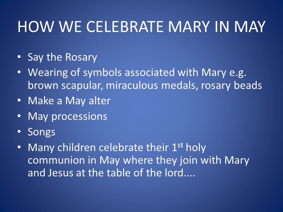 HOW WE CELEBRATE MARY IN MAY Say the Rosary Wearing of symbols associated with Mary e.g.