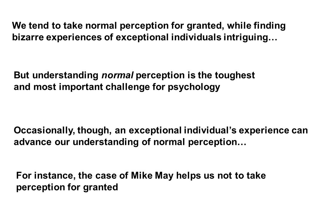 But understanding normal perception is the toughest and most important challenge for psychology We tend to take normal perception for granted, while finding bizarre experiences of exceptional individuals intriguing… Occasionally, though, an exceptional individual's experience can advance our understanding of normal perception… For instance, the case of Mike May helps us not to take perception for granted