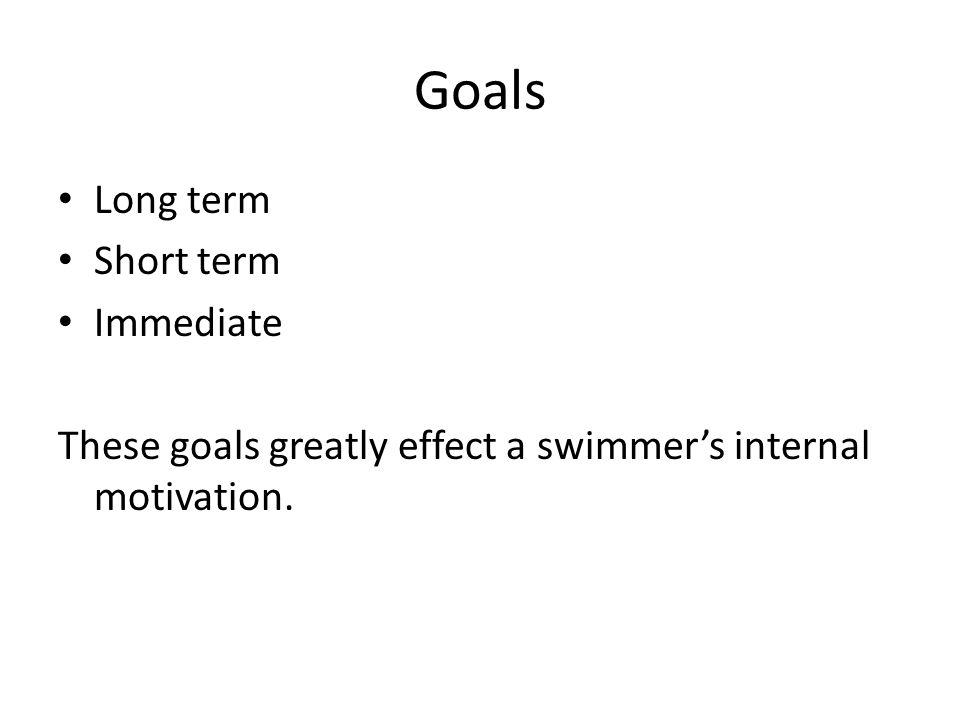 Goals Long term Short term Immediate These goals greatly effect a swimmer's internal motivation.