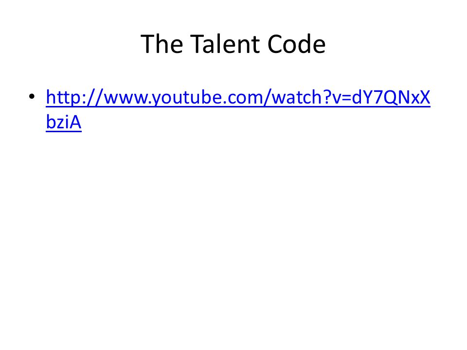 The Talent Code http://www.youtube.com/watch v=dY7QNxX bziA http://www.youtube.com/watch v=dY7QNxX bziA