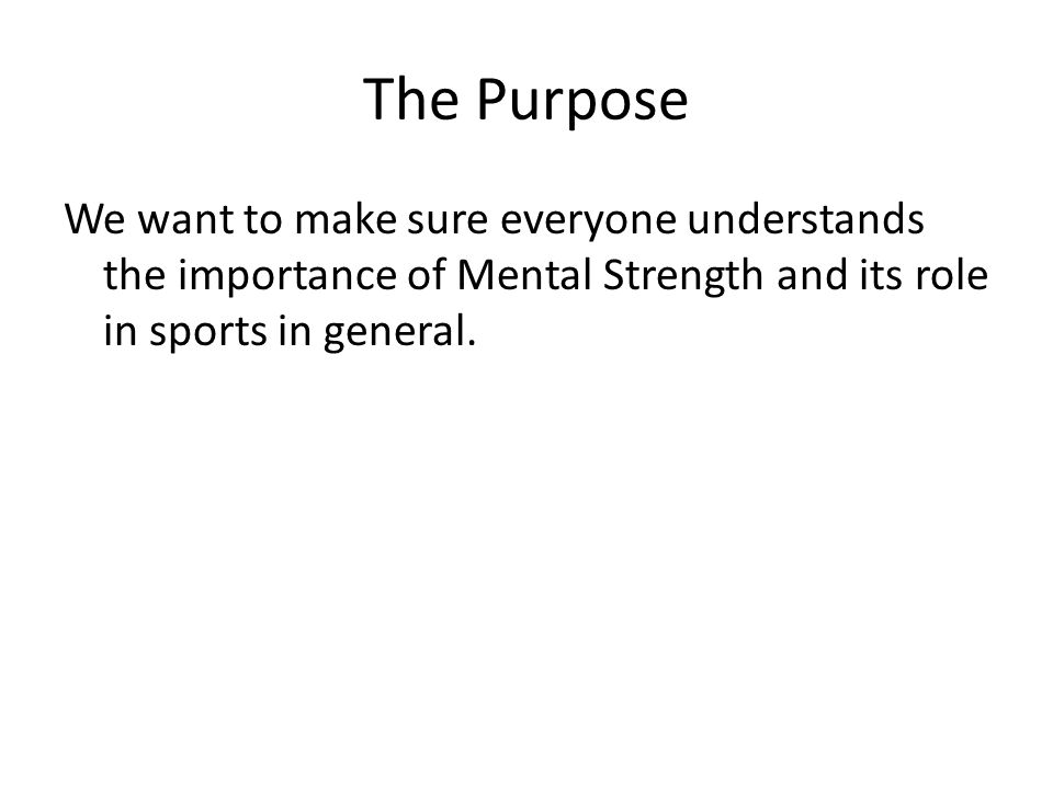 The Purpose We want to make sure everyone understands the importance of Mental Strength and its role in sports in general.