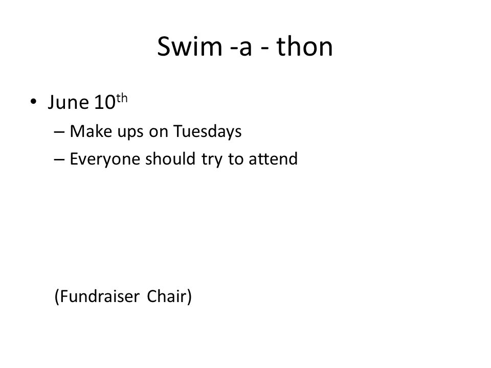 Swim -a - thon June 10 th – Make ups on Tuesdays – Everyone should try to attend (Fundraiser Chair)