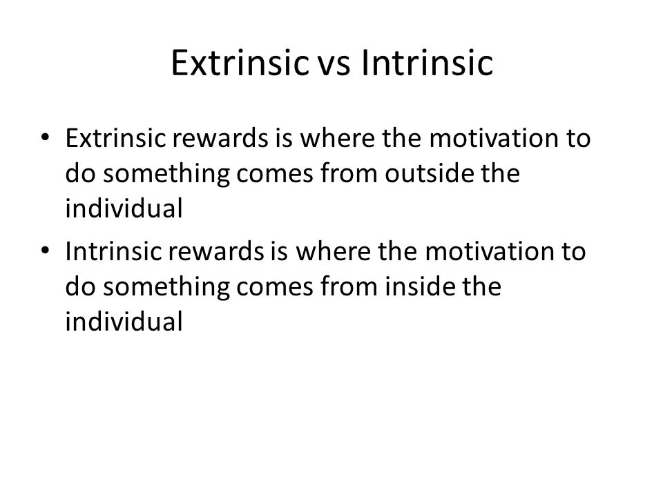 Extrinsic vs Intrinsic Extrinsic rewards is where the motivation to do something comes from outside the individual Intrinsic rewards is where the motivation to do something comes from inside the individual
