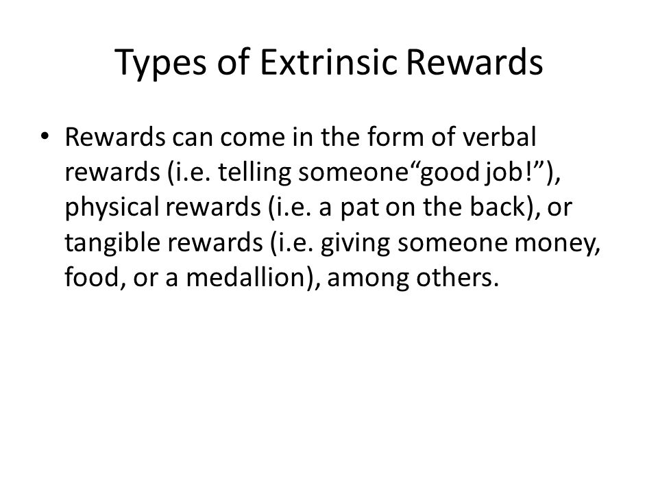 Extrinsic Rewards Task-Non contingent rewards –Just showing up Engagement contingent rewards -Participating Completion contingent rewards -Completion Performance contingent rewards-given in response to level of performance Unexpected rewards