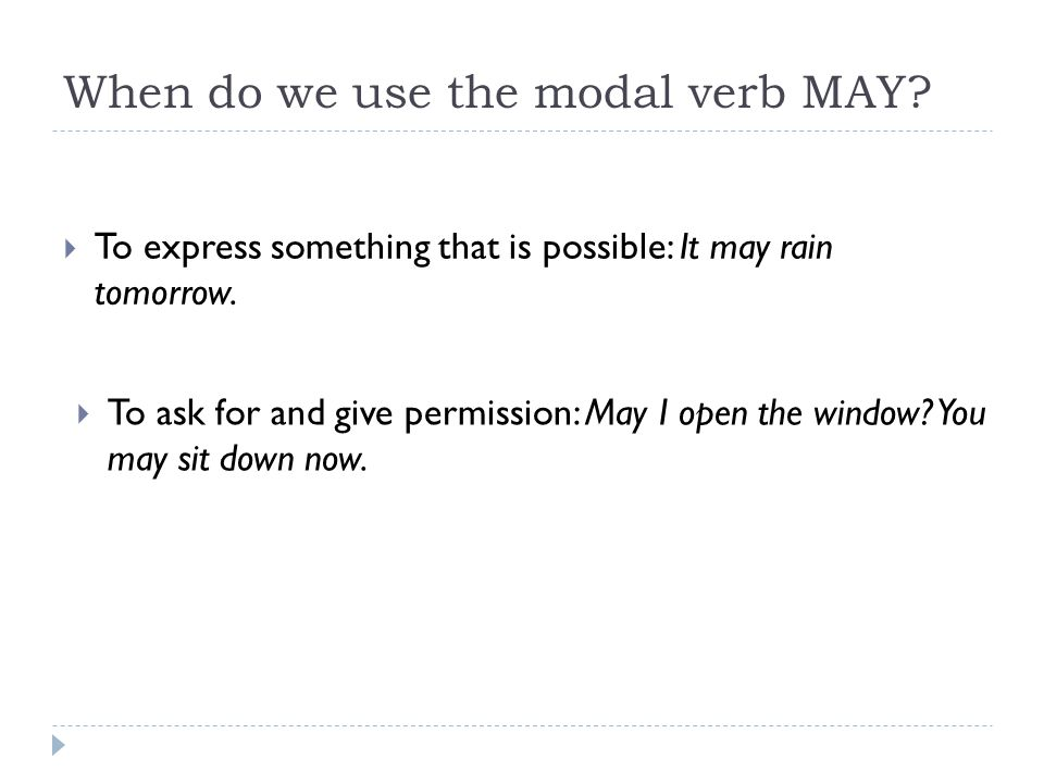 When do we use the modal verb MAY?  To express something that is possible: It may rain tomorrow.  To ask for and give permission: May I open the win