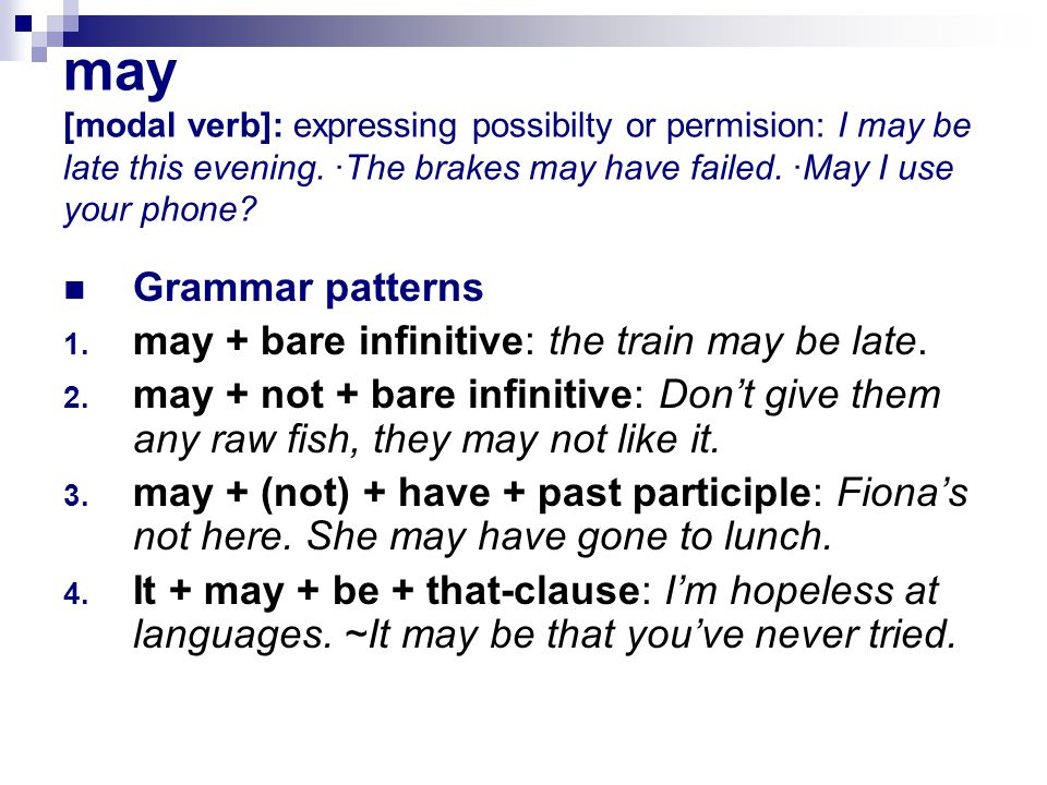 may [modal verb]: expressing possibilty or permision: I may be late this evening.