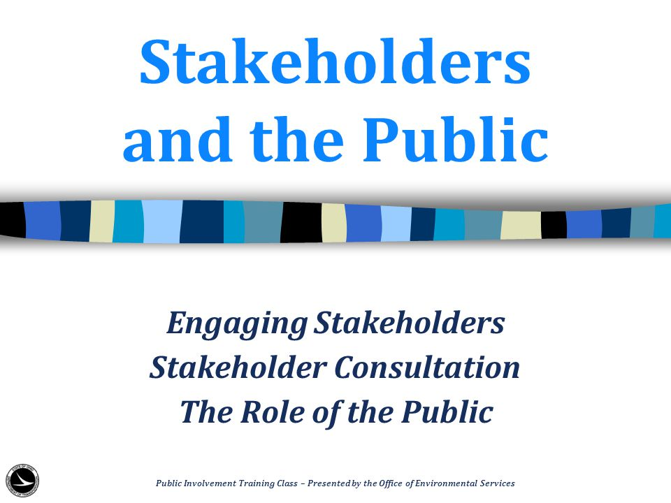 Stakeholders and the Public Engaging Stakeholders Stakeholder Consultation The Role of the Public Public Involvement Training Class – Presented by the