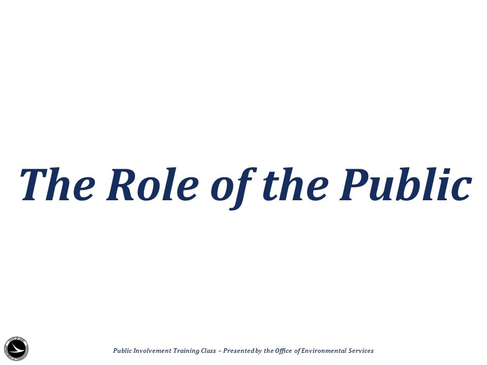 The Role of the Public Public Involvement Training Class – Presented by the Office of Environmental Services