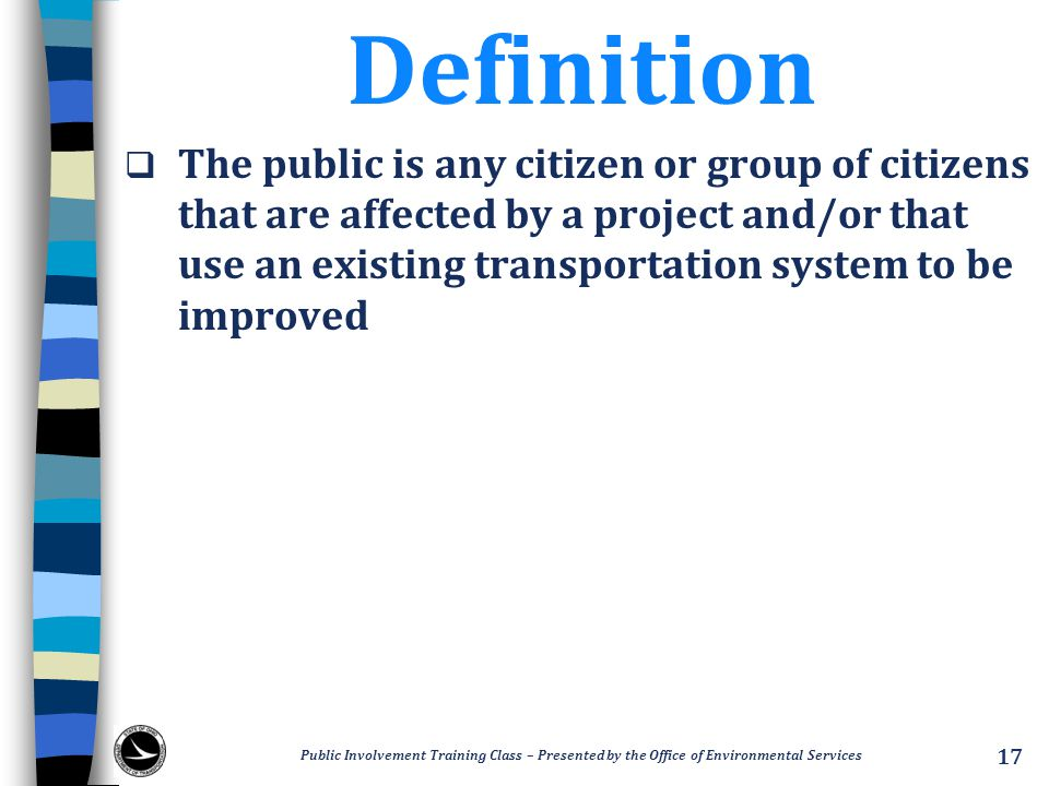 Definition  The public is any citizen or group of citizens that are affected by a project and/or that use an existing transportation system to be imp