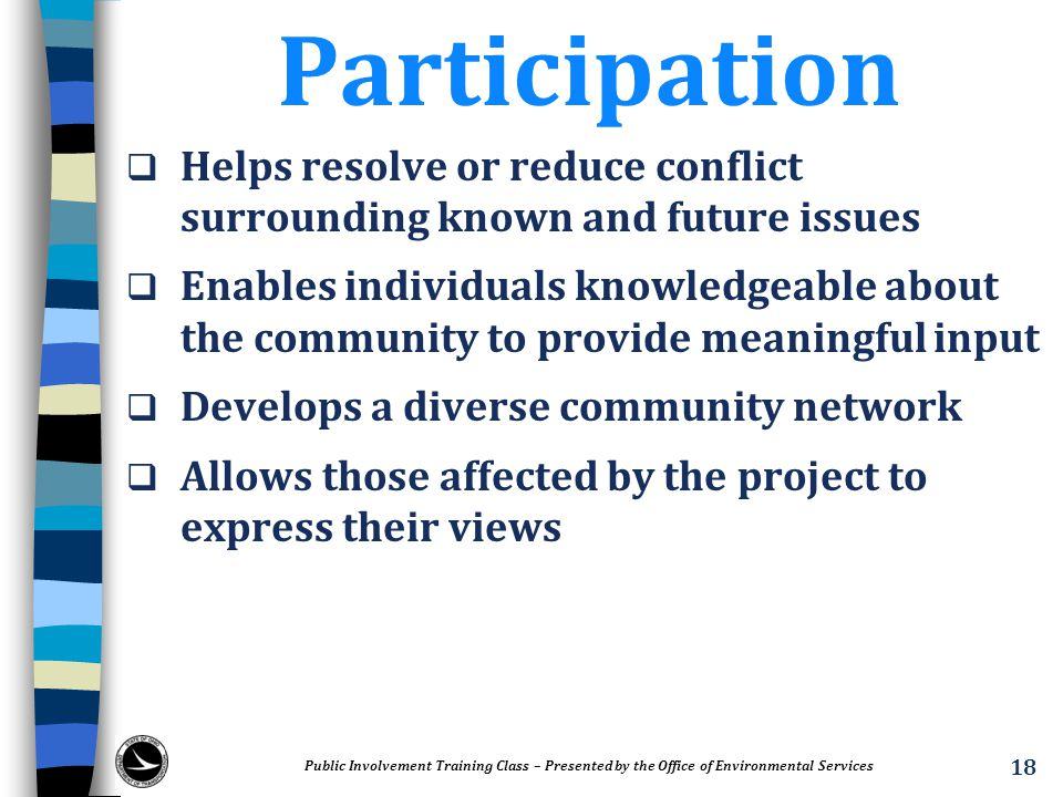 Participation  Helps resolve or reduce conflict surrounding known and future issues  Enables individuals knowledgeable about the community to provid