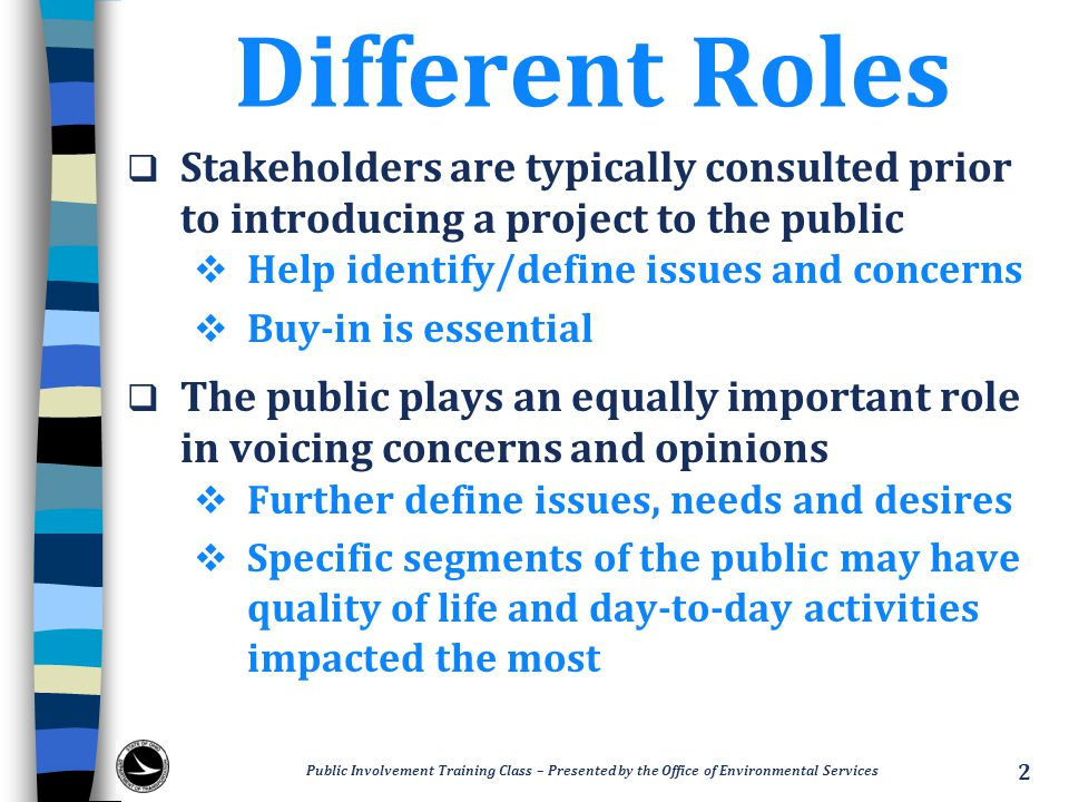 Different Roles  Stakeholders are typically consulted prior to introducing a project to the public  Help identify/define issues and concerns  Buy-i