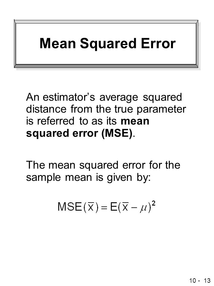 10 - 13 Mean Squared Error An estimator's average squared distance from the true parameter is referred to as its mean squared error (MSE).