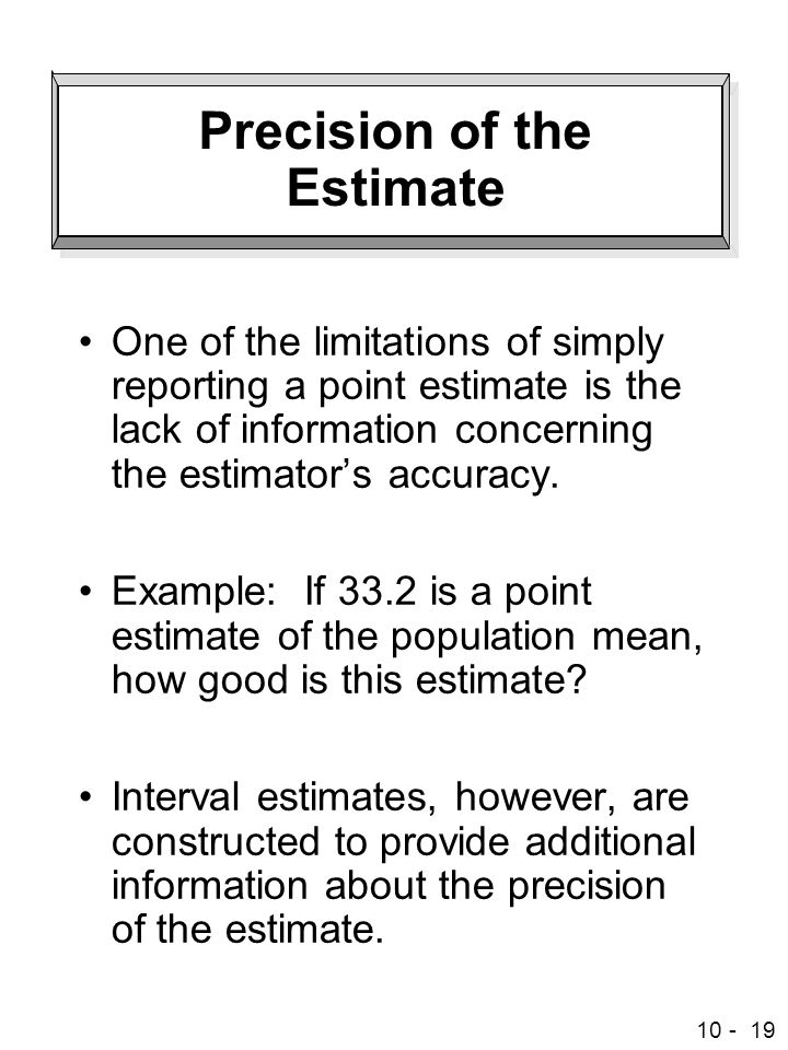 10 - 19 Precision of the Estimate One of the limitations of simply reporting a point estimate is the lack of information concerning the estimator's accuracy.