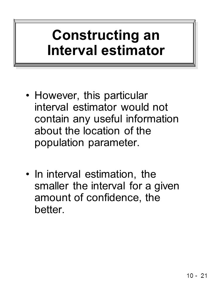 10 - 21 Constructing an Interval estimator However, this particular interval estimator would not contain any useful information about the location of the population parameter.