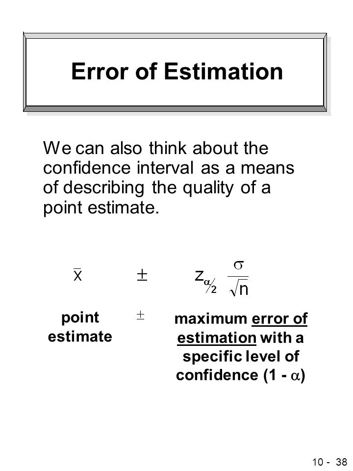 10 - 38 Error of Estimation We can also think about the confidence interval as a means of describing the quality of a point estimate.