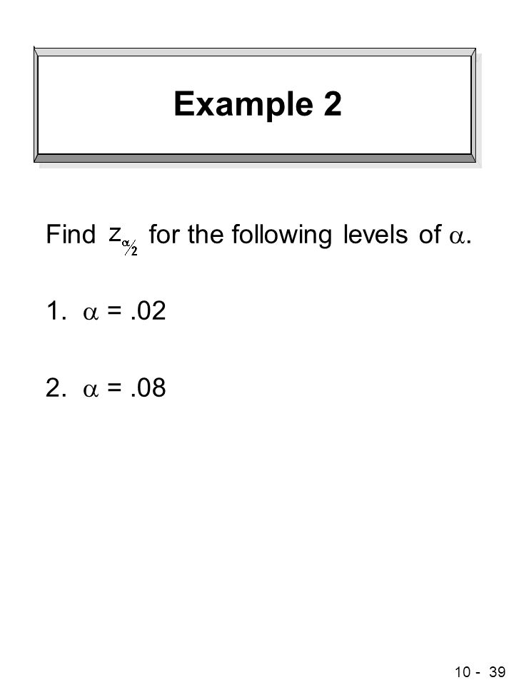10 - 39 Example 2 Find for the following levels of . 1.  =.02 2.  =.08