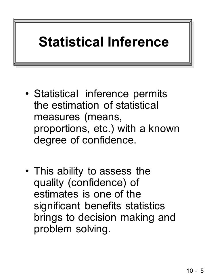 10 - 5 Statistical Inference Statistical inference permits the estimation of statistical measures (means, proportions, etc.) with a known degree of confidence.