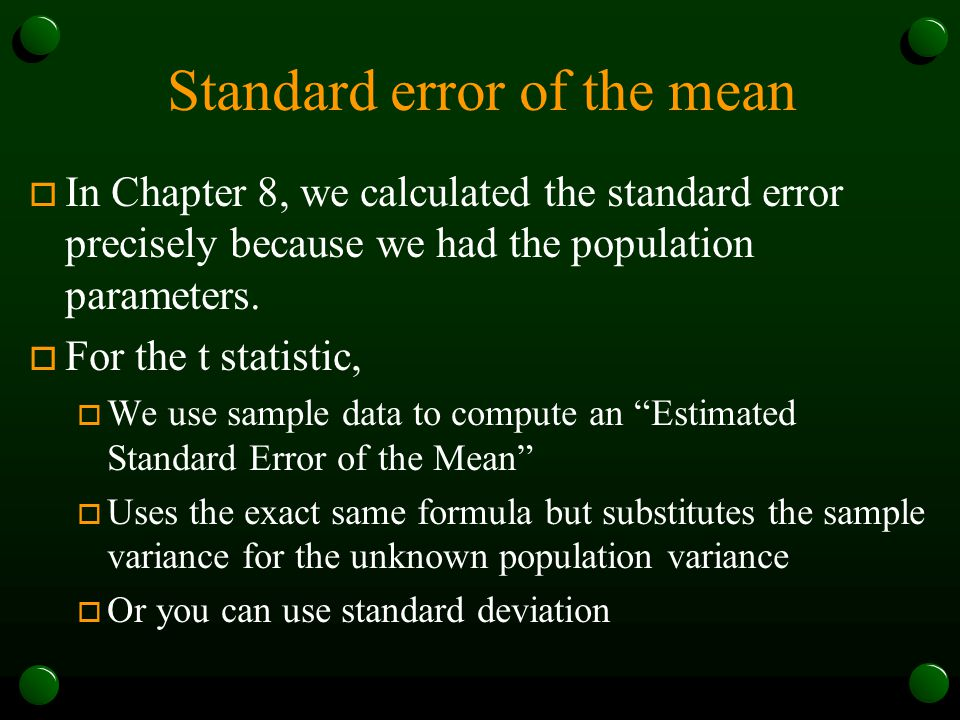 Standard error of the mean o In Chapter 8, we calculated the standard error precisely because we had the population parameters. o For the t statistic,