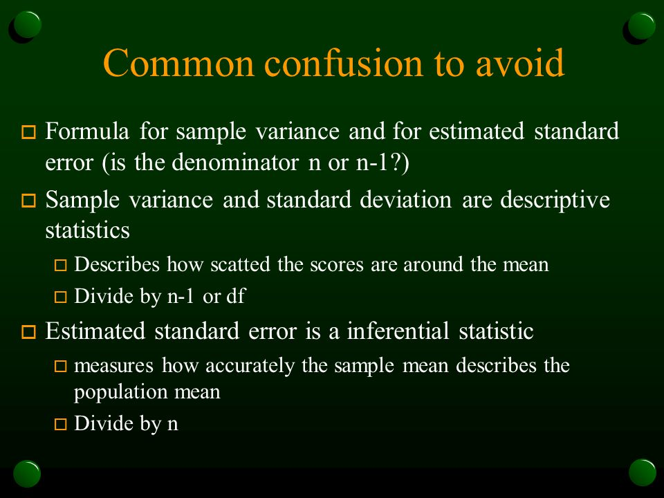 Common confusion to avoid o Formula for sample variance and for estimated standard error (is the denominator n or n-1?) o Sample variance and standard